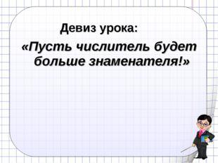 Девиз урока: «Пусть числитель будет больше знаменателя!»