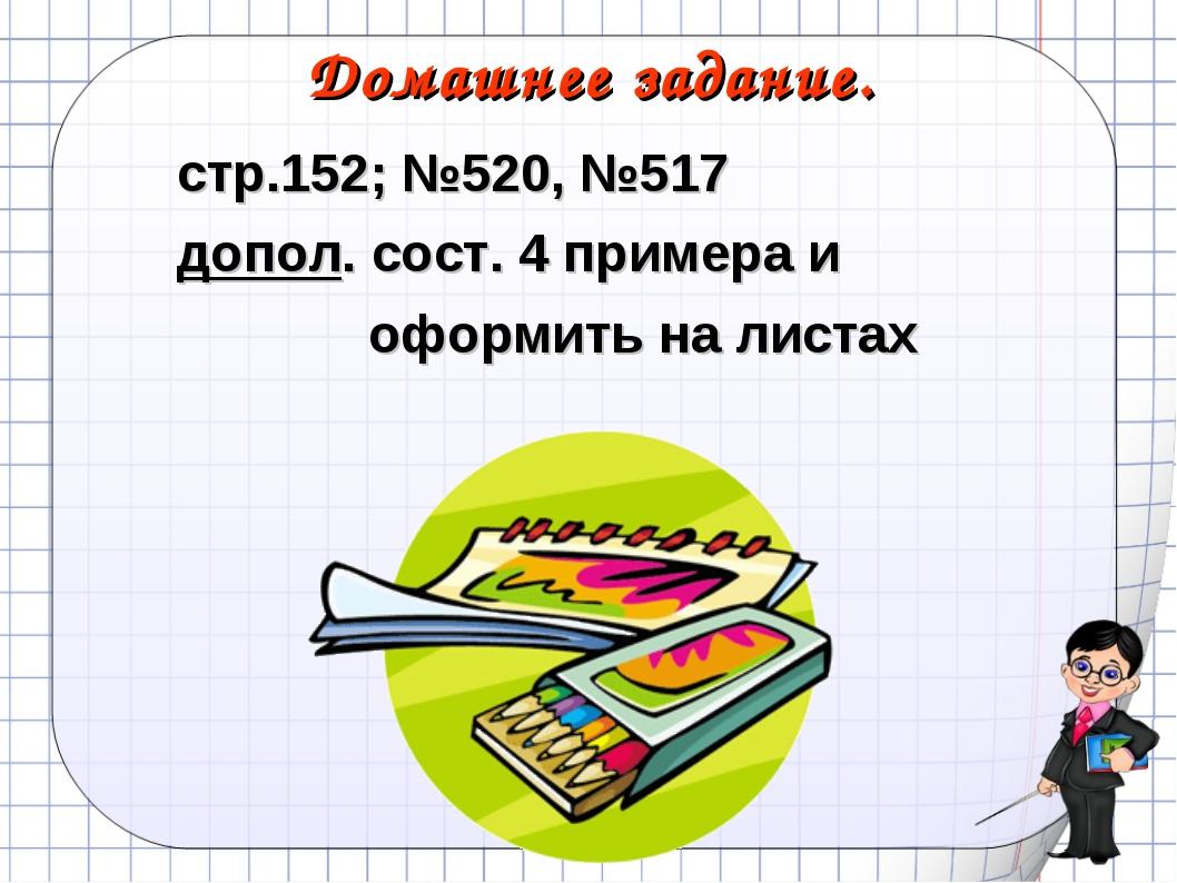Домашнее задание. стр.152; №520, №517 допол. сост. 4 примера и оформить на ли...
