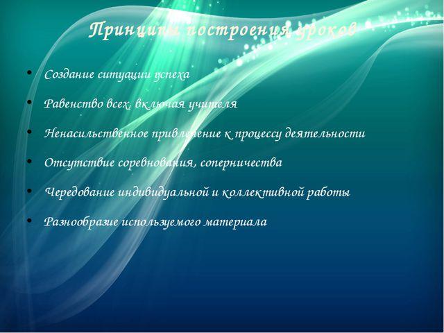Принципы построения уроков Создание ситуации успеха Равенство всех, включая у...