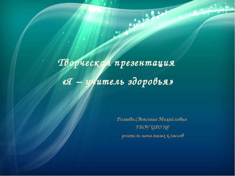 Творческая презентация «Я – учитель здоровья» Ризаева Светлана Михайловна ГБО...