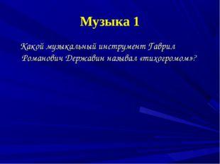 Музыка 1 Какой музыкальный инструмент Гаврил Романович Державин называл «тихо