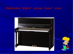 "Фортепьяно, ""форте"" - громко, ""пиано"" - тихо"