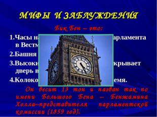 МИФЫ И ЗАБЛУЖДЕНИЯ Бик Бен – это: 1.Часы на здании английского парламента в В
