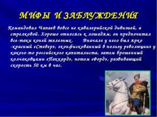 МИФЫ И ЗАБЛУЖДЕНИЯ Командовал Чапаев вовсе не кавалерийской дивизией, а стрел