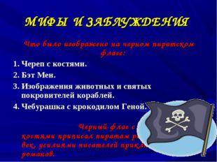 МИФЫ И ЗАБЛУЖДЕНИЯ Что было изображено на черном пиратском флаге: 1. Череп с