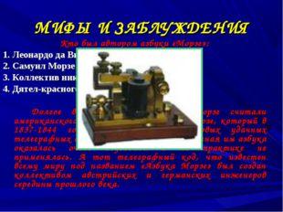 МИФЫ И ЗАБЛУЖДЕНИЯ Кто был автором азбуки «Морзе»: 1. Леонардо да Винчи 2. Са