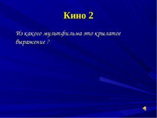 Кино 2 Из какого мультфильма это крылатое выражение ?