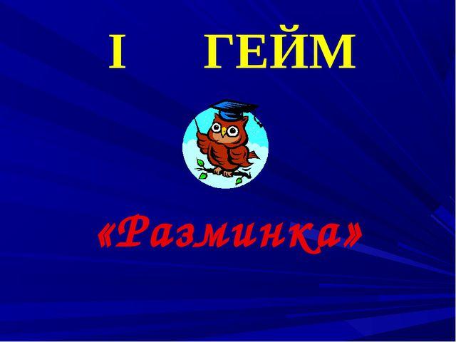 I ГЕЙМ «Разминка»