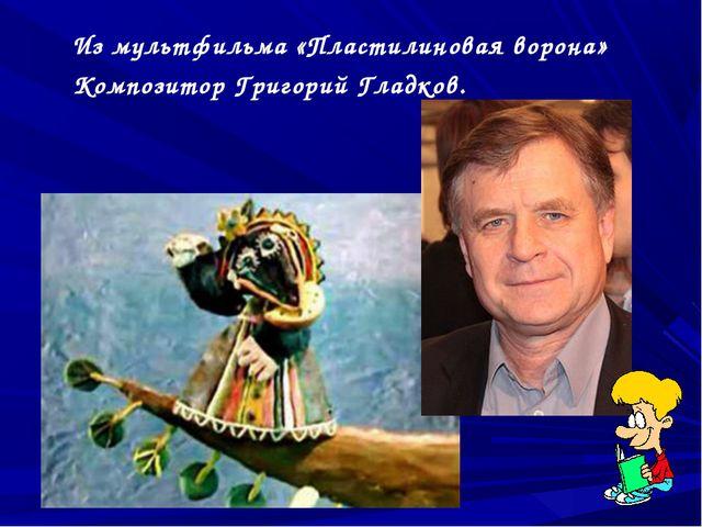 Из мультфильма «Пластилиновая ворона» Композитор Григорий Гладков.