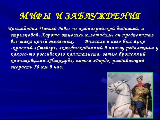 МИФЫ И ЗАБЛУЖДЕНИЯ Командовал Чапаев вовсе не кавалерийской дивизией, а стрел...