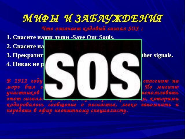 МИФЫ И ЗАБЛУЖДЕНИЯ Что означает кодовый сигнал SOS : 1. Спасите наши души -Sa...