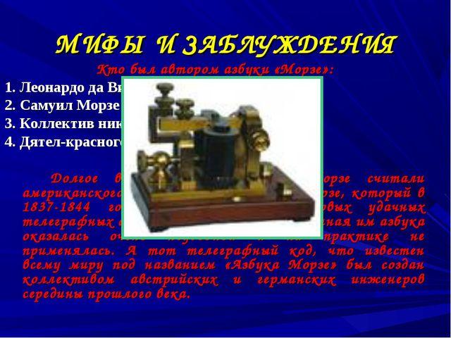 МИФЫ И ЗАБЛУЖДЕНИЯ Кто был автором азбуки «Морзе»: 1. Леонардо да Винчи 2. Са...
