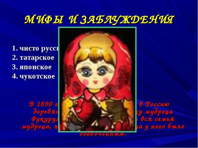 МИФЫ И ЗАБЛУЖДЕНИЯ Матрешка это – 1. чисто русское изобретение 2. татарское 3...