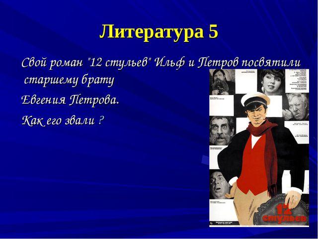 """Литература 5 Свой роман """"12 стульев"""" Ильф и Петров посвятили старшему брату Е..."""