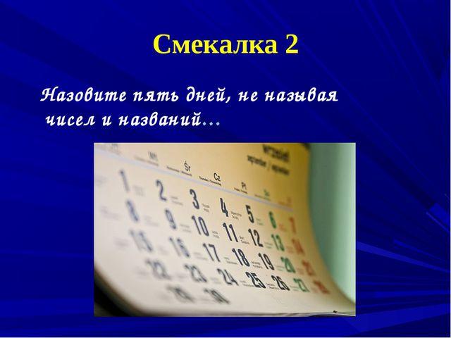 Смекалка 2 Назовите пять дней, не называя чисел и названий…
