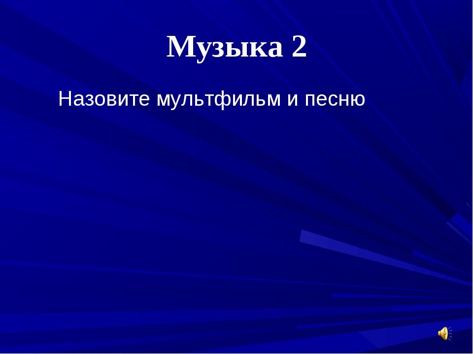 Музыка 2 Назовите мультфильм и песню