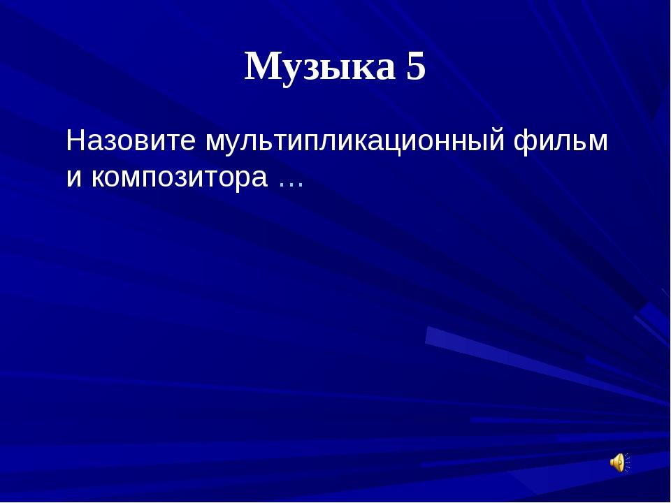 Музыка 5 Назовите мультипликационный фильм и композитора …