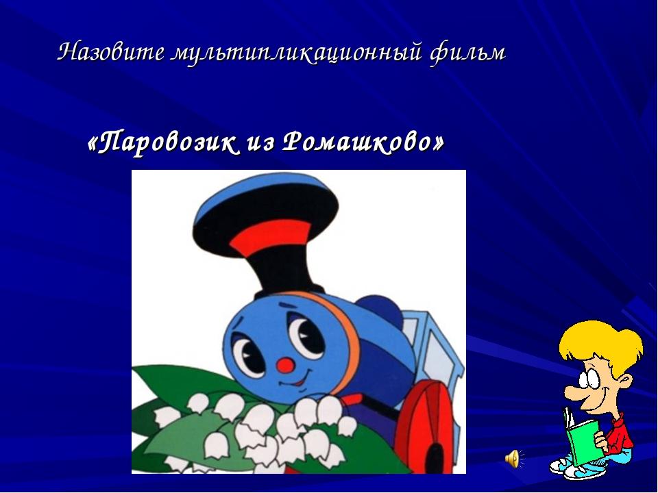 Назовите мультипликационный фильм «Паровозик из Ромашково»