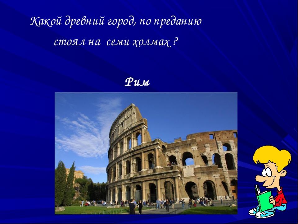 Какой древний город, по преданию стоял на семи холмах ? Рим