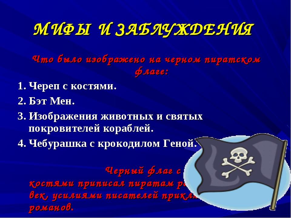 МИФЫ И ЗАБЛУЖДЕНИЯ Что было изображено на черном пиратском флаге: 1. Череп с...