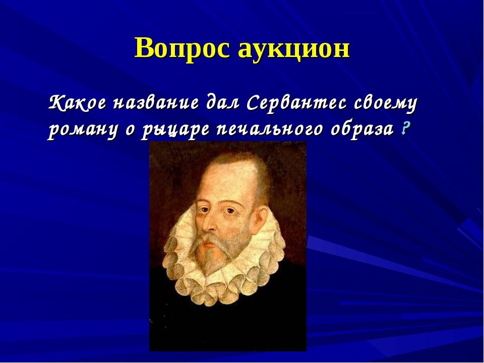 Вопрос аукцион Какое название дал Сервантес своему роману о рыцаре печального...