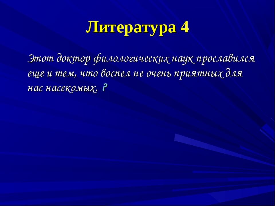 Литература 4 Этот доктор филологических наук прославился еще и тем, что воспе...