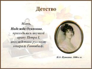 Детство Мать, Надежда Осиповна, приходилась внучкой арапу Петра I, впоследств