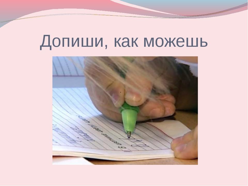 Допиши, как можешь