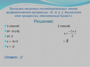 Решение: 1 способ: 2 способ: d= -5-(-8) d= 3 x = -5+3 = -2 x = -2 Ответ: -2 В