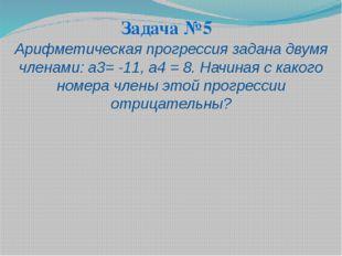 Задача №5 Арифметическая прогрессия задана двумя членами: а3= -11, а4 = 8. На