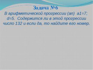 Задача №6 В арифметической прогрессии (аn) а1=7; d=5. Содержится ли в этой пр