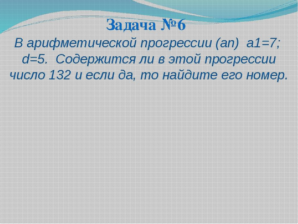 Задача №6 В арифметической прогрессии (аn) а1=7; d=5. Содержится ли в этой пр...