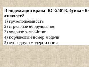 Тест Максимальная грузоподъемность крана К-162 1) 6,3 т. 2) 20 т. 3) 10 т. 4)