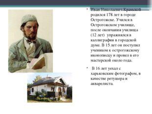 Иван Николаевич Крамской родился 178 лет в городе Острогожске. Учился в Остро