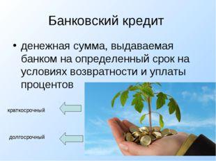 Банковский кредит  денежная сумма, выдаваемая банком на определенный срок на