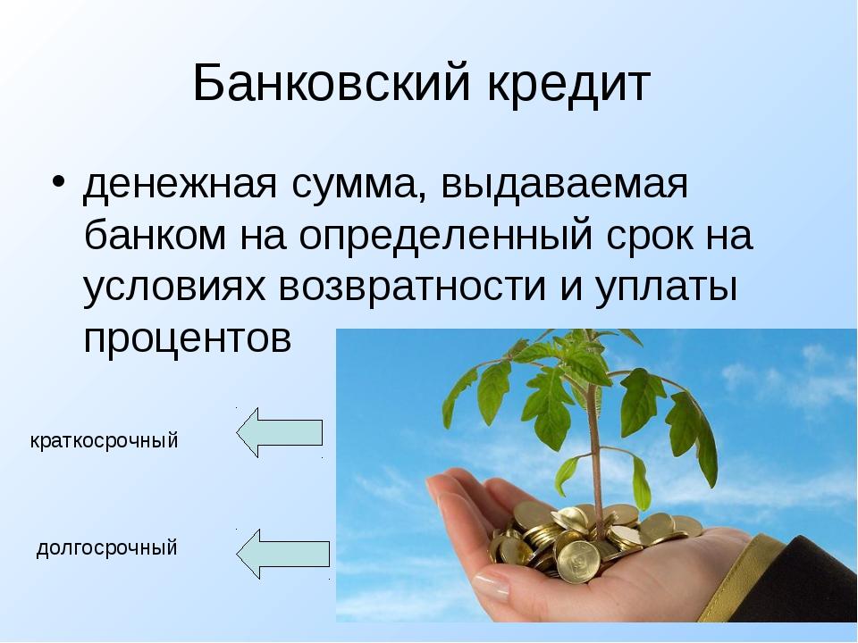 Банковский кредит  денежная сумма, выдаваемая банком на определенный срок на...