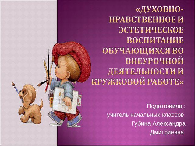 Подготовила : учитель начальных классов Губина Александра Дмитриевна