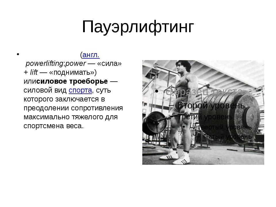 Пауэрлифтинг Пауэрли́фтинг(англ.powerlifting;power— «сила» +lift— «подним...