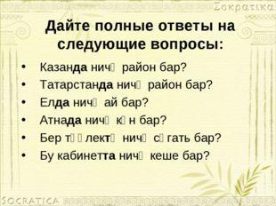 Дайте полные ответы на следующие вопросы: Казанда ничә район бар? Татарстанда