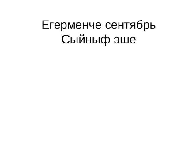 Егерменче сентябрь Сыйныф эше