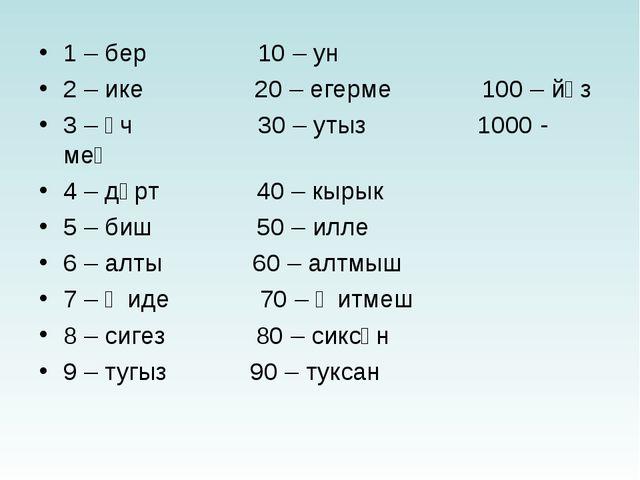 1 – бер 10 – ун 2 – ике 20 – егерме 100 – йөз 3 – өч 30 – утыз 1000 - мең 4 –...