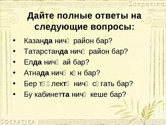 Дайте полные ответы на следующие вопросы: Казанда ничә район бар? Татарстанда...