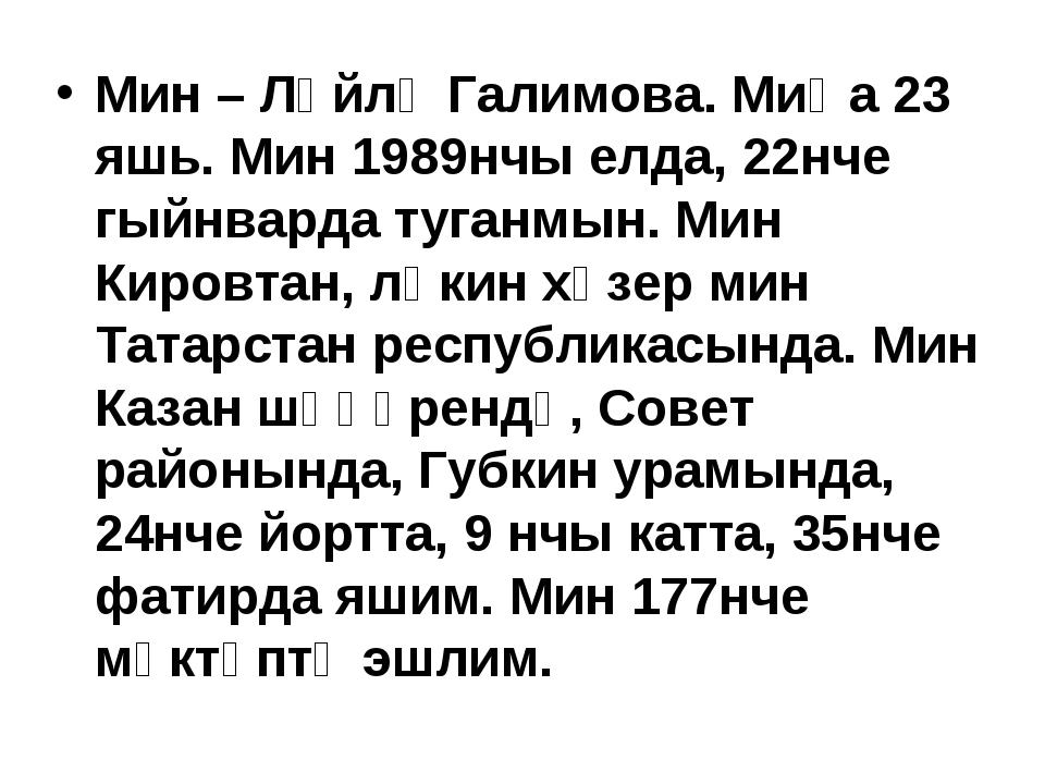 Мин – Ләйлә Галимова. Миңа 23 яшь. Мин 1989нчы елда, 22нче гыйнварда туганмын...