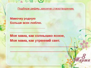 Подбери рифму,закончи стихотворения. Мамочку родную Больше всех люблю. _____