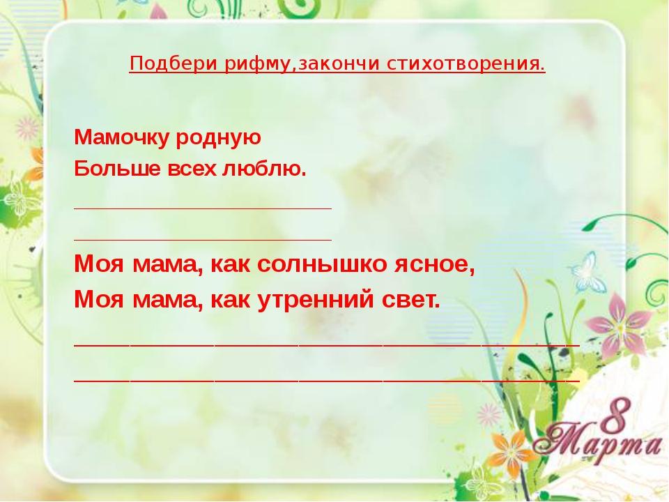 Подбери рифму,закончи стихотворения. Мамочку родную Больше всех люблю. _____...