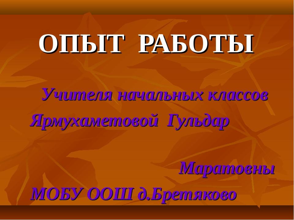 ОПЫТ РАБОТЫ Учителя начальных классов Ярмухаметовой Гульдар Маратовны МОБУ ОО...