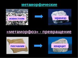 метаморфические известняк мрамор песчаник кварцит «метаморфоз» - превращение