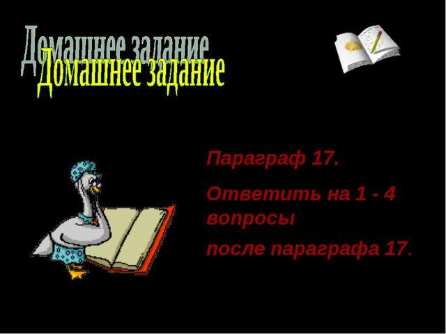 Параграф 17. Ответить на 1 - 4 вопросы после параграфа 17.