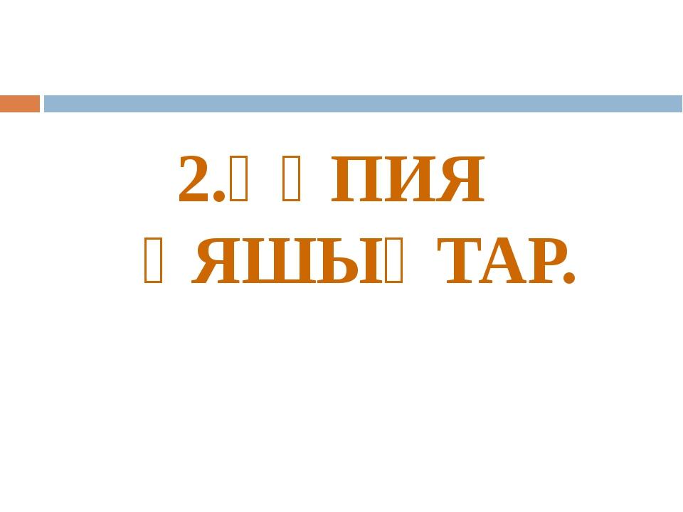 2.ҚҰПИЯ ҰЯШЫҚТАР.