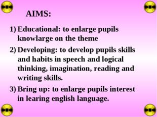 AIMS: Educational: to enlarge pupils knowlarge on the theme Developing: to de